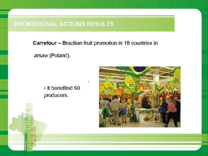 PROMOTIONAL ACTIONS RESULTS § Carrefour – Brazilian fruit promotion in 18 countries in Europe,