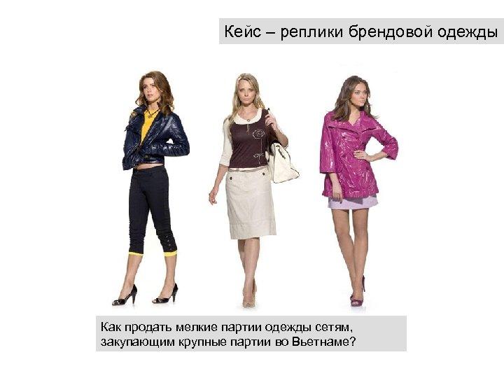 Кейс – реплики брендовой одежды Как продать мелкие партии одежды сетям, закупающим крупные партии