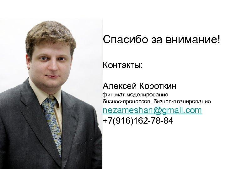 Спасибо за внимание! Контакты: Алексей Короткин фин. мат. моделирование бизнес-процессов, бизнес-планирование nezameshan@gmail. com +7(916)162