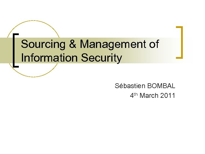 Sourcing & Management of Information Security Sébastien BOMBAL 4 th March 2011