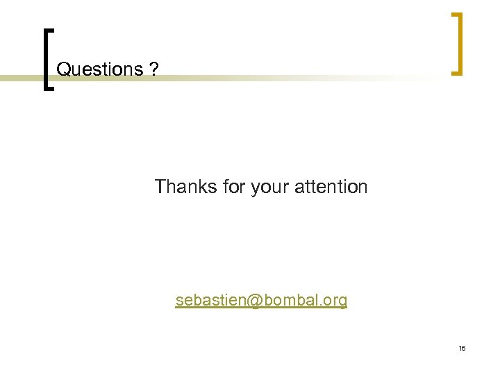 Questions ? Thanks for your attention sebastien@bombal. org 16