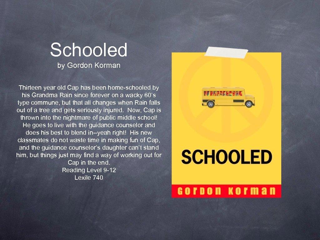 Schooled by Gordon Korman Thirteen year old Cap has been home-schooled by his Grandma