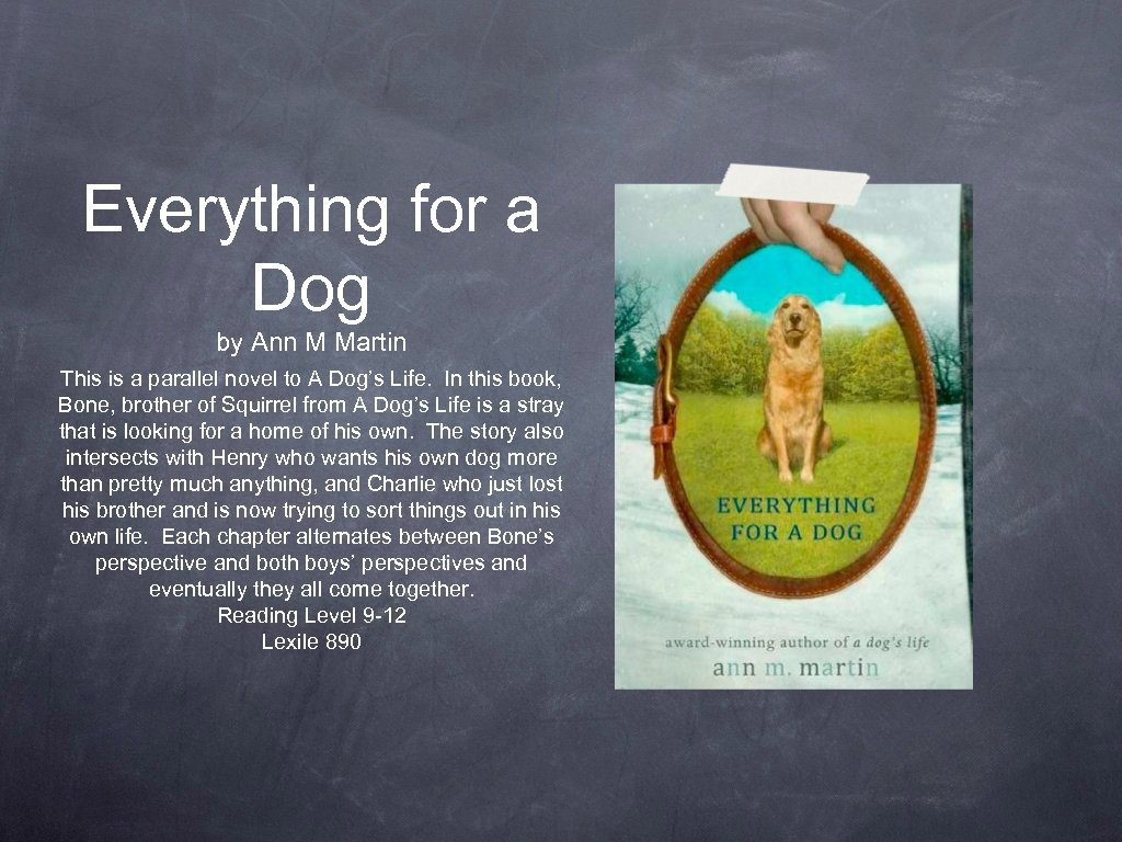 Everything for a Dog by Ann M Martin This is a parallel novel to