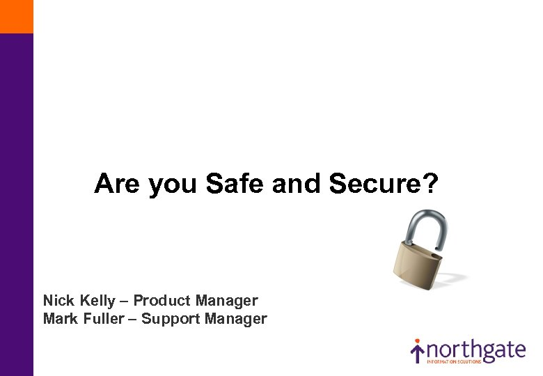 Are you Safe and Secure? Nick Kelly – Product Manager Mark Fuller – Support