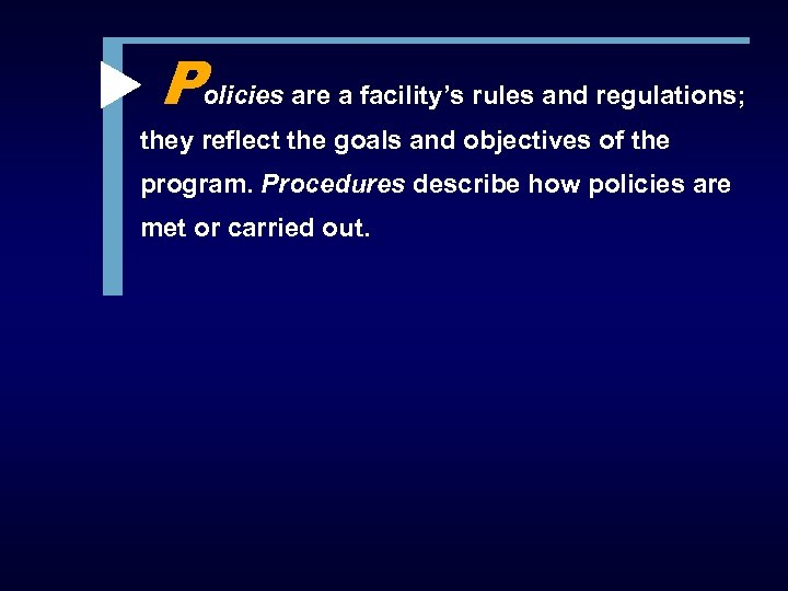 Policies are a facility's rules and regulations; they reflect the goals and objectives