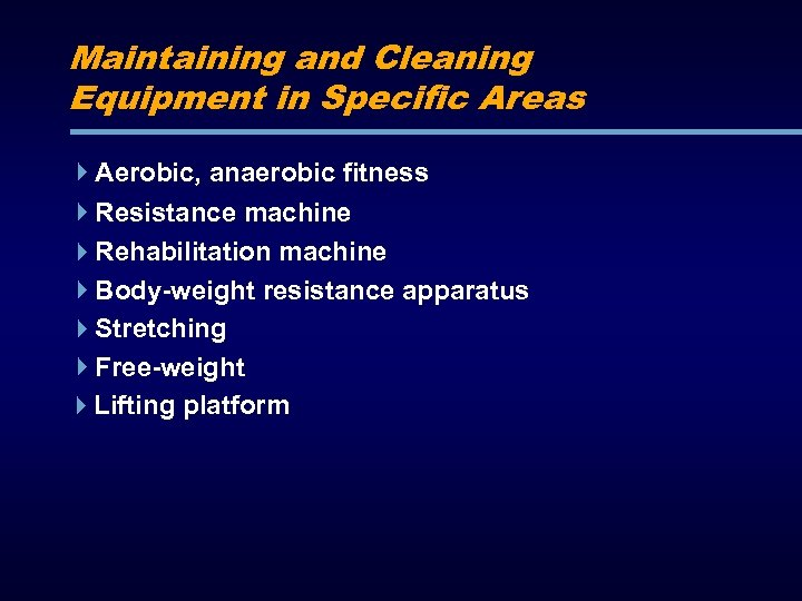 Maintaining and Cleaning Equipment in Specific Areas Aerobic, anaerobic fitness Resistance machine Rehabilitation machine