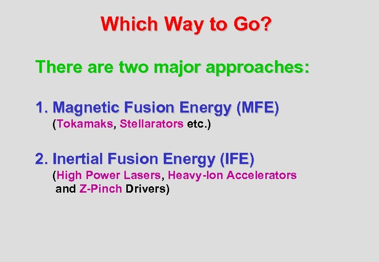 Which Way to Go? There are two major approaches: 1. Magnetic Fusion Energy (MFE)