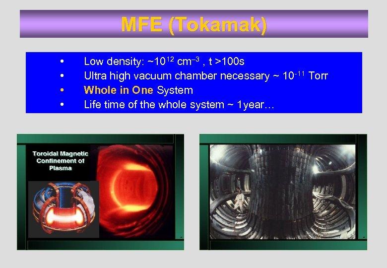 MFE (Tokamak) • • Low density: ~1012 cm– 3 , t >100 s Ultra