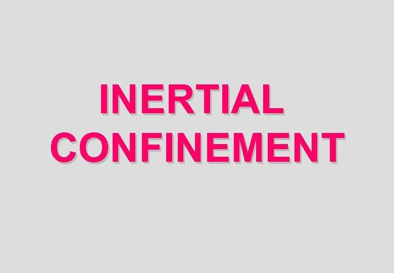 INERTIAL CONFINEMENT
