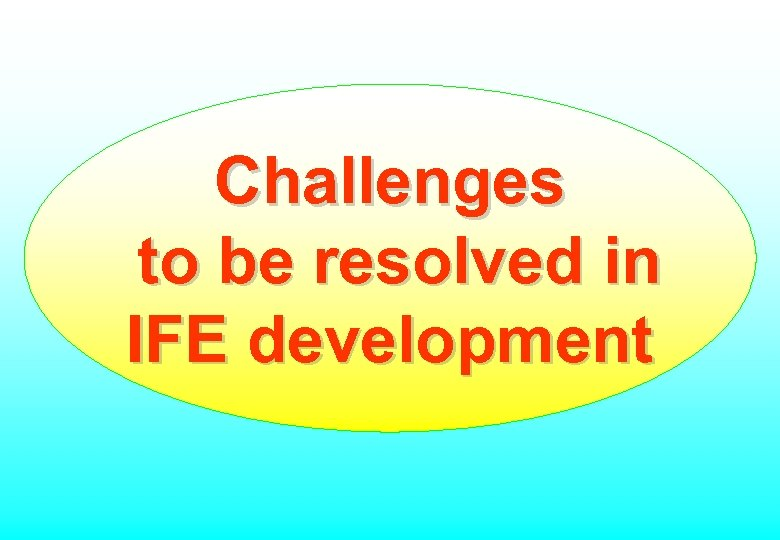 Challenges to be resolved in IFE development