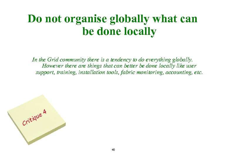 Do not organise globally what can be done locally In the Grid community there