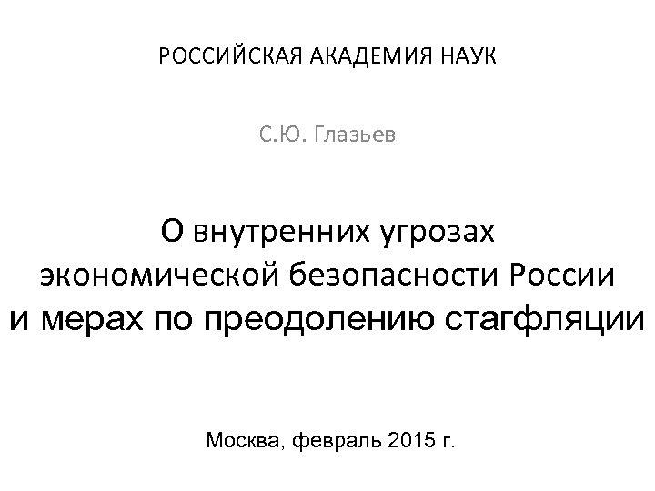 РОССИЙСКАЯ АКАДЕМИЯ НАУК С. Ю. Глазьев О внутренних угрозах экономической безопасности России и мерах