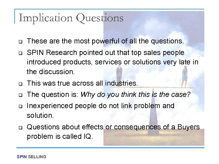 Implication Questions q q These are the most powerful of all the questions. SPIN