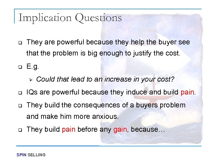 Implication Questions q They are powerful because they help the buyer see that the