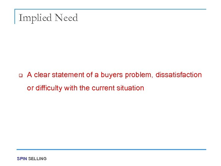Implied Need q A clear statement of a buyers problem, dissatisfaction or difficulty with