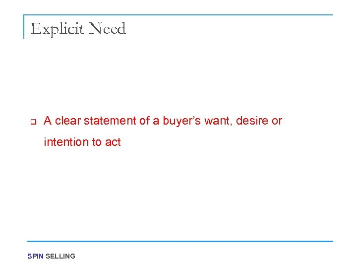 Explicit Need q A clear statement of a buyer's want, desire or intention to