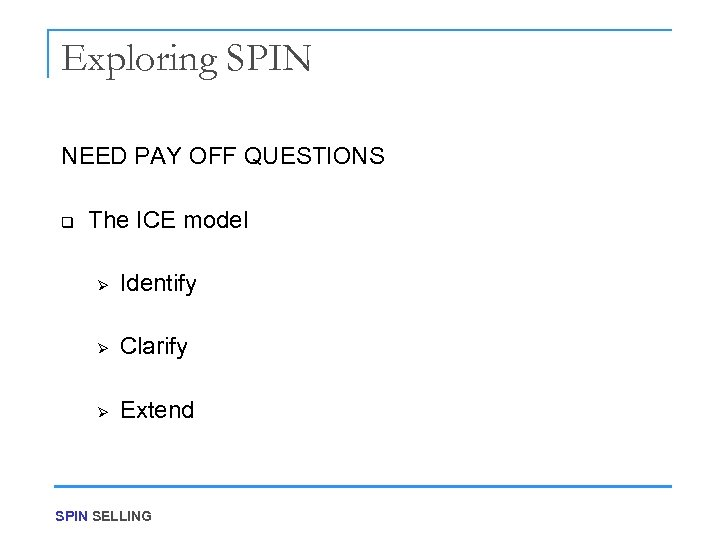 Exploring SPIN NEED PAY OFF QUESTIONS q The ICE model Ø Identify Ø Clarify