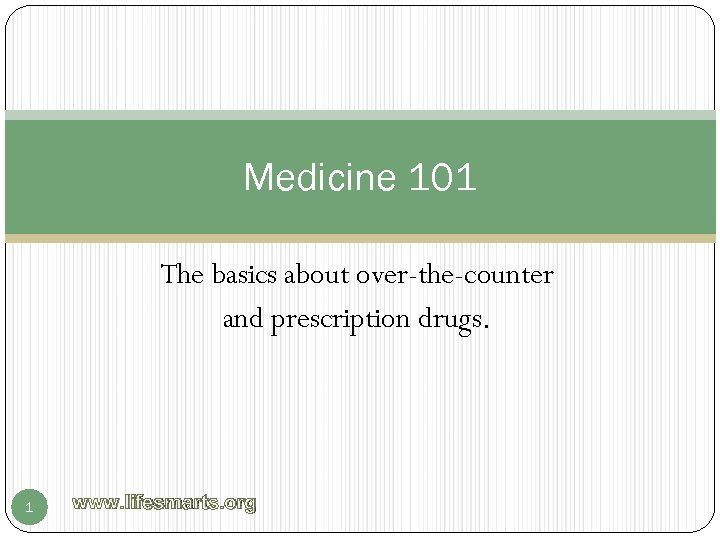 Medicine 101 The basics about over-the-counter and prescription drugs. 1 www. lifesmarts. org