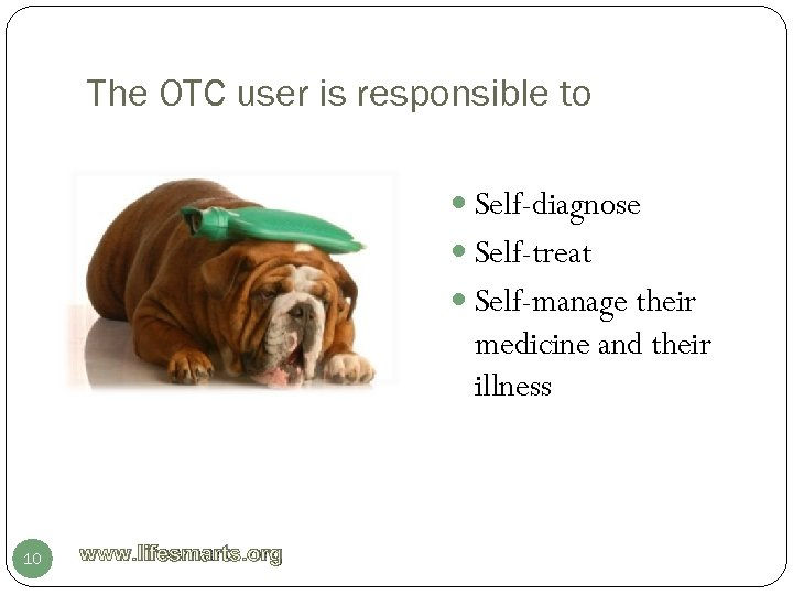 The OTC user is responsible to Self-diagnose Self-treat Self-manage their medicine and their illness