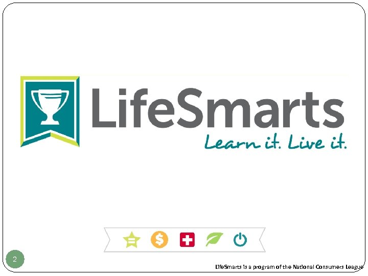2 Life. Smarts is a program of the National Consumers League