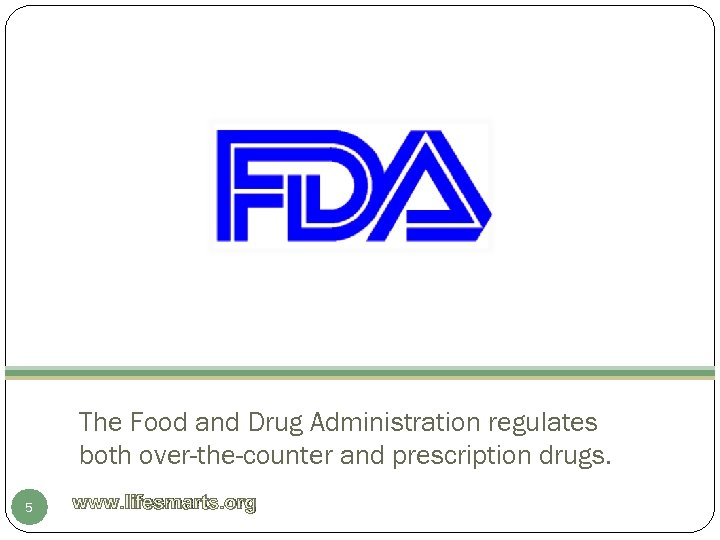 The Food and Drug Administration regulates both over-the-counter and prescription drugs. 5 www. lifesmarts.