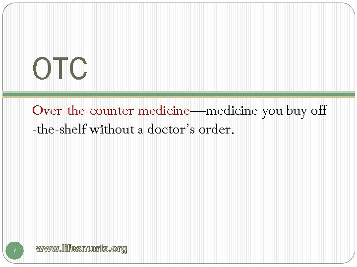 OTC Over-the-counter medicine—medicine you buy off -the-shelf without a doctor's order. 7 www. lifesmarts.