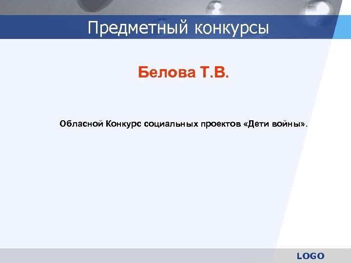 Предметный конкурсы Белова Т. В. Обласной Конкурс социальных проектов «Дети войны» . LOGO
