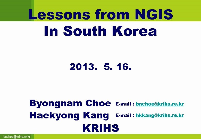 Lessons from NGIS In South Korea 2013. 5. 16. Byongnam Choe Haekyong Kang bnchoe@krihs.