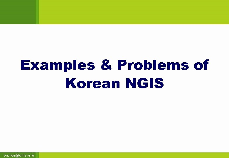 Examples & Problems of Korean NGIS bnchoe@krihs. re. kr