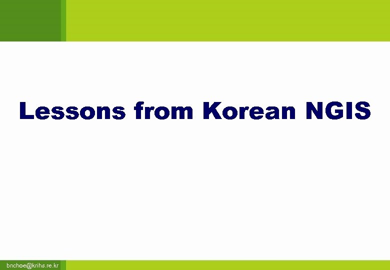 Lessons from Korean NGIS bnchoe@krihs. re. kr