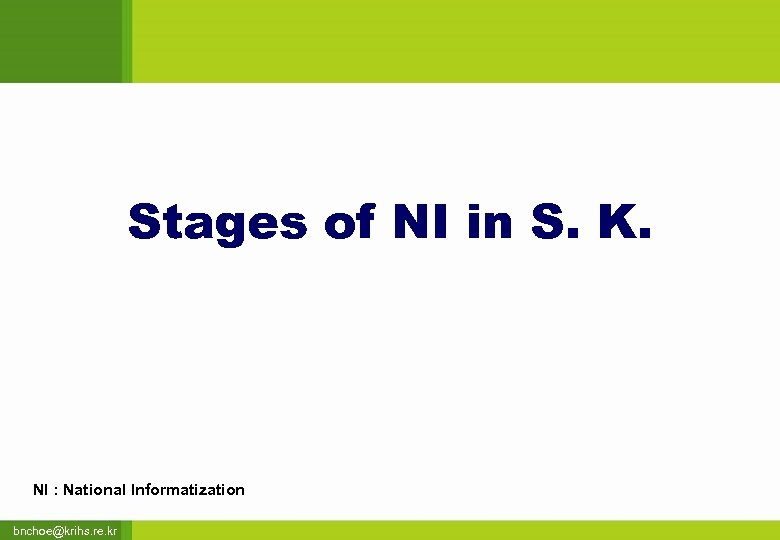 Stages of NI in S. K. NI : National Informatization bnchoe@krihs. re. kr