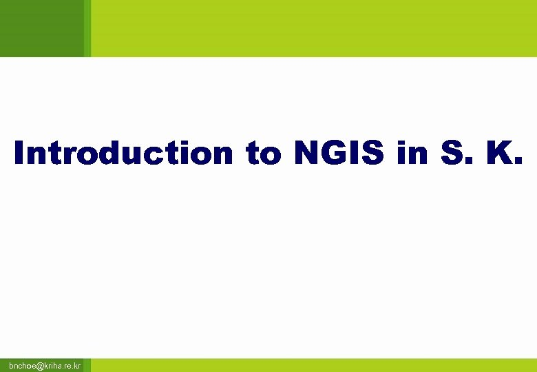 Introduction to NGIS in S. K. bnchoe@krihs. re. kr