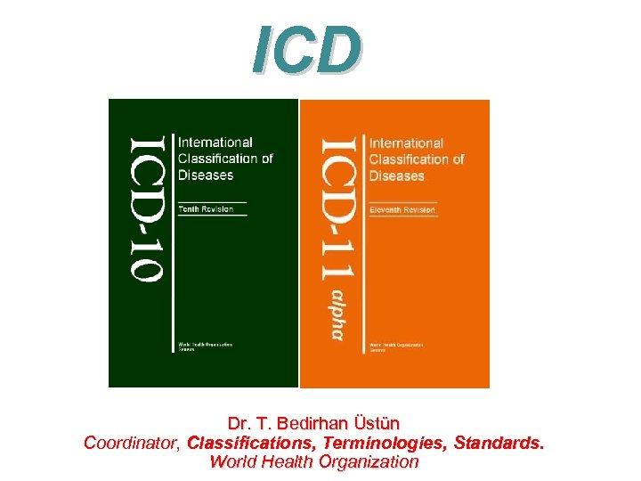 ICD Dr. T. Bedirhan Üstün Coordinator, Classifications, Terminologies, Standards. World Health Organization