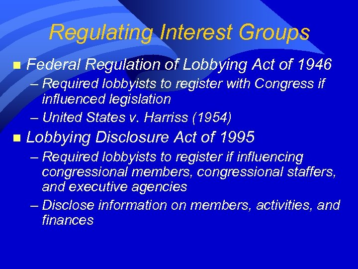 Regulating Interest Groups n Federal Regulation of Lobbying Act of 1946 – Required lobbyists