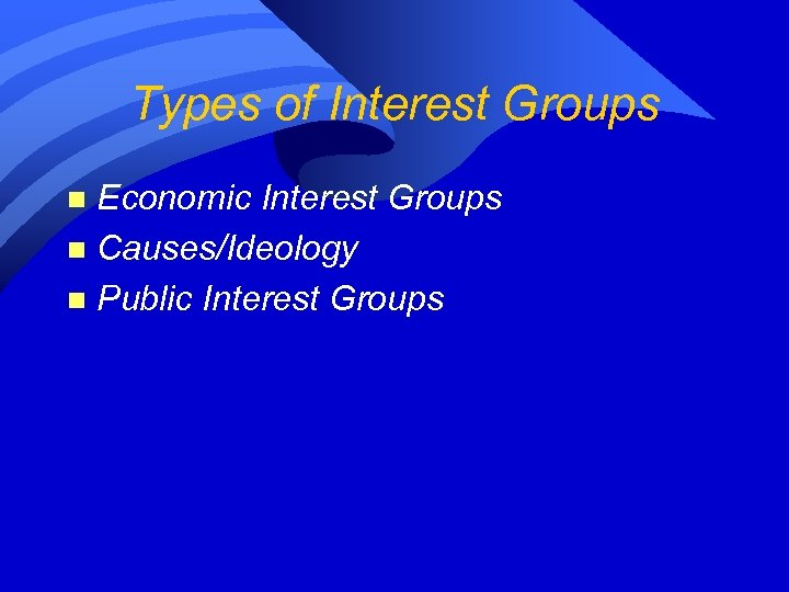 Types of Interest Groups Economic Interest Groups n Causes/Ideology n Public Interest Groups n