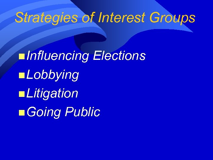Strategies of Interest Groups n Influencing Elections n Lobbying n Litigation n Going Public
