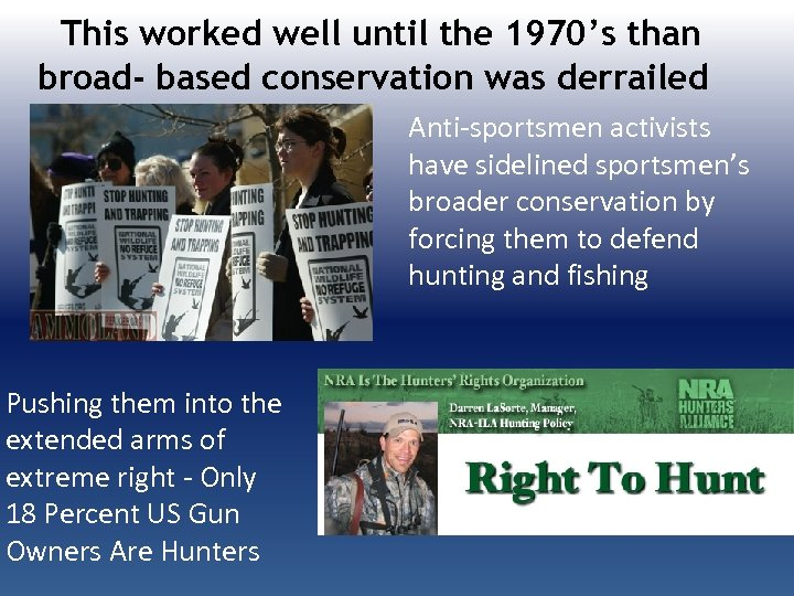 This worked well until the 1970's than broad- based conservation was derrailed Anti-sportsmen activists