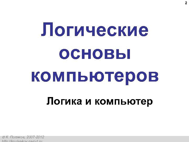 2 Логические основы компьютеров Логика и компьютер К. Поляков, 2007 -2012