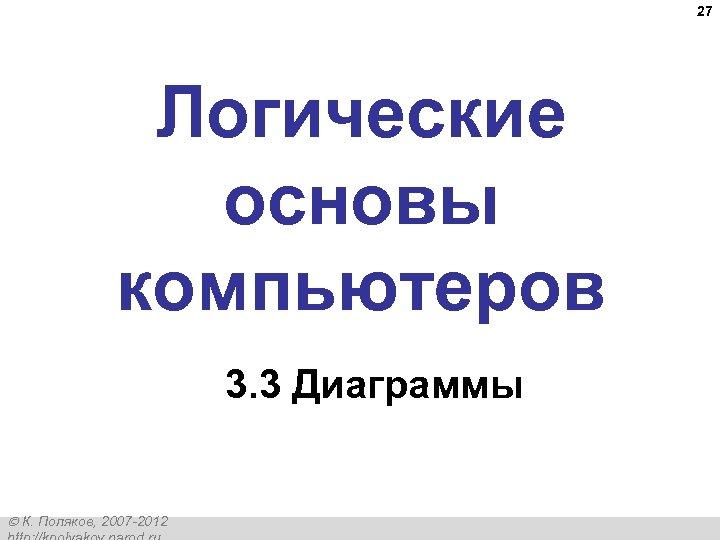 27 Логические основы компьютеров 3. 3 Диаграммы К. Поляков, 2007 -2012