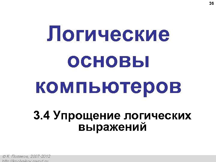 36 Логические основы компьютеров 3. 4 Упрощение логических выражений К. Поляков, 2007 -2012