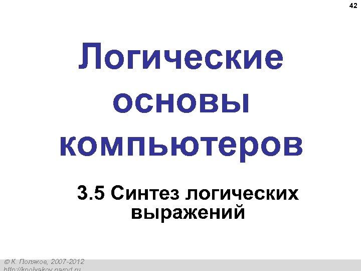 42 Логические основы компьютеров 3. 5 Синтез логических выражений К. Поляков, 2007 -2012