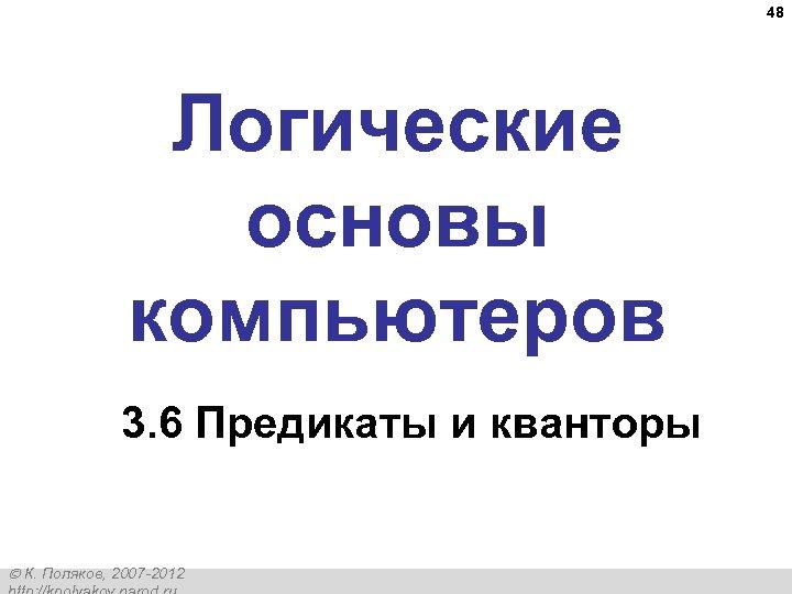48 Логические основы компьютеров 3. 6 Предикаты и кванторы К. Поляков, 2007 -2012