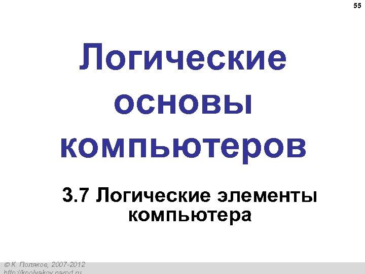 55 Логические основы компьютеров 3. 7 Логические элементы компьютера К. Поляков, 2007 -2012