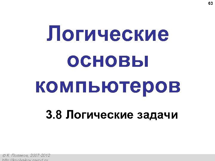 63 Логические основы компьютеров 3. 8 Логические задачи К. Поляков, 2007 -2012