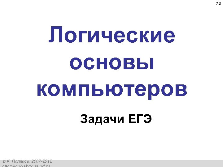 73 Логические основы компьютеров Задачи ЕГЭ К. Поляков, 2007 -2012