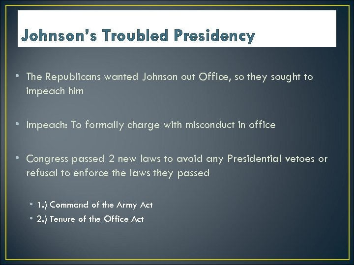 Johnson's Troubled Presidency • The Republicans wanted Johnson out Office, so they sought to