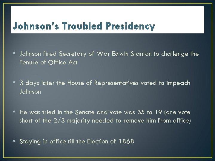 Johnson's Troubled Presidency • Johnson fired Secretary of War Edwin Stanton to challenge the