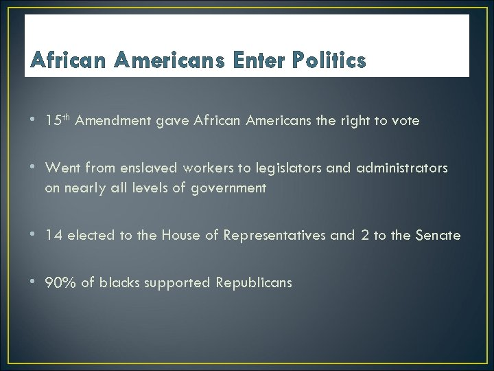 African Americans Enter Politics • 15 th Amendment gave African Americans the right to