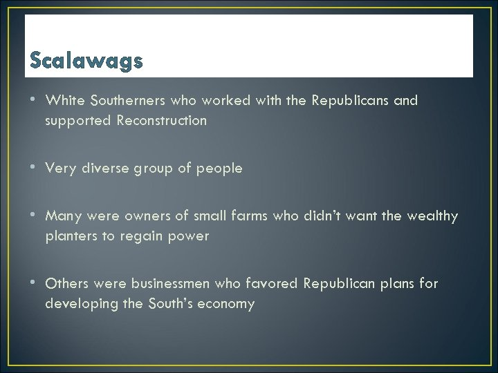 Scalawags • White Southerners who worked with the Republicans and supported Reconstruction • Very