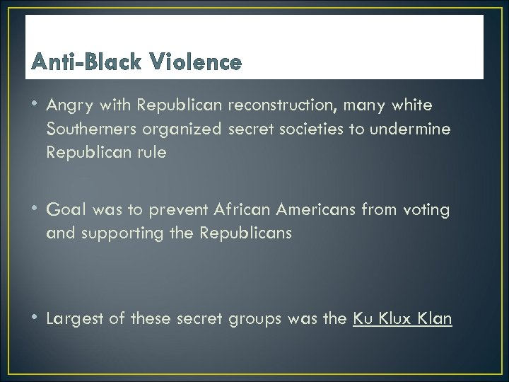 Anti-Black Violence • Angry with Republican reconstruction, many white Southerners organized secret societies to